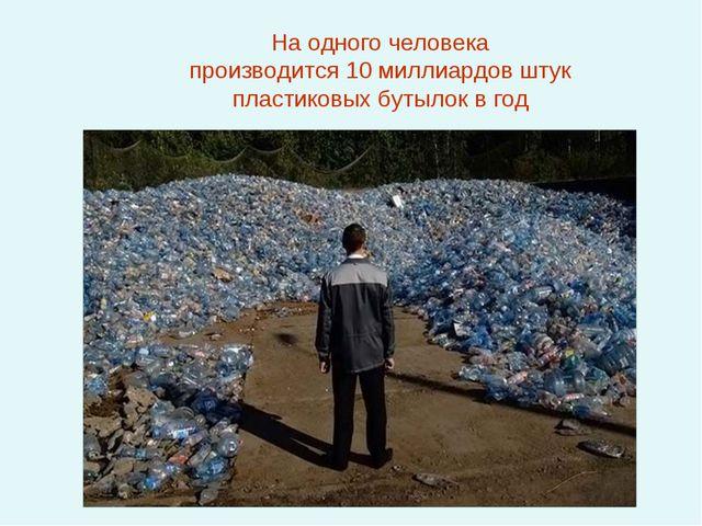 На одного человека производится 10 миллиардов штук пластиковых бутылок в год