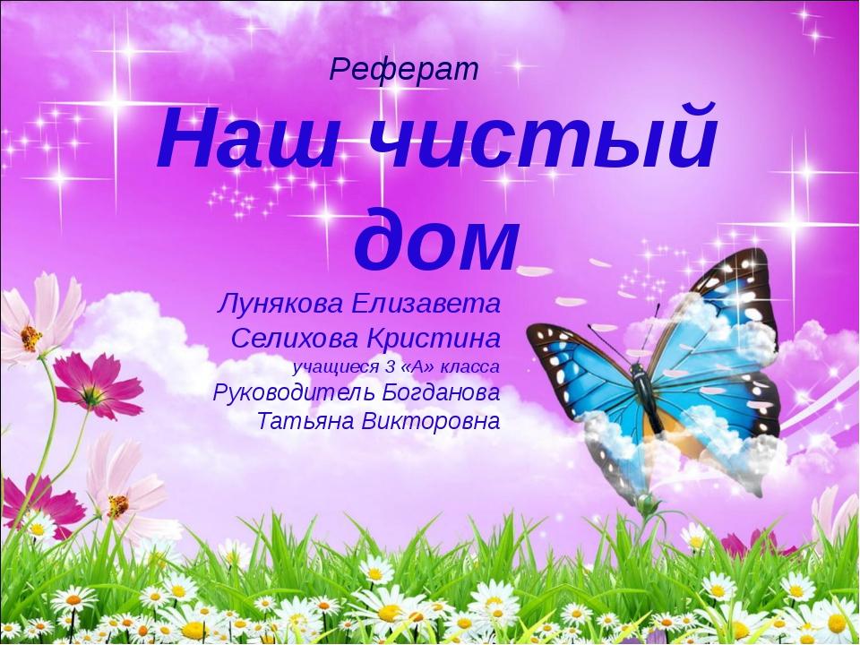 Наш чистый дом Лунякова Елизавета Селихова Кристина учащиеся 3 «А» класса Рук...