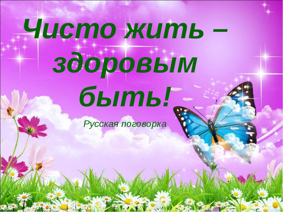 Чисто жить – здоровым быть! Русская поговорка