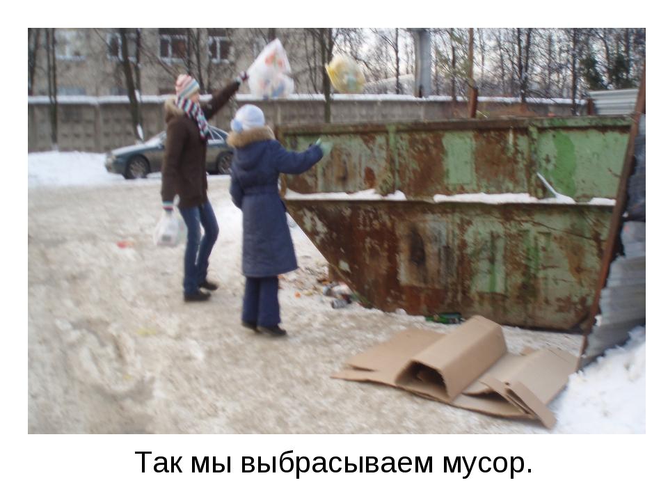 Так мы выбрасываем мусор.