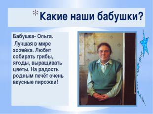 Бабушка- Ольга. Лучшая в мире хозяйка. Любит собирать грибы, ягоды, выращиват