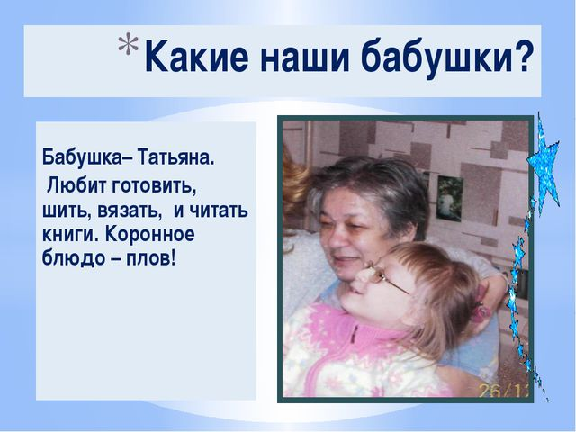Бабушка– Татьяна. Любит готовить, шить, вязать, и читать книги. Коронное блю...