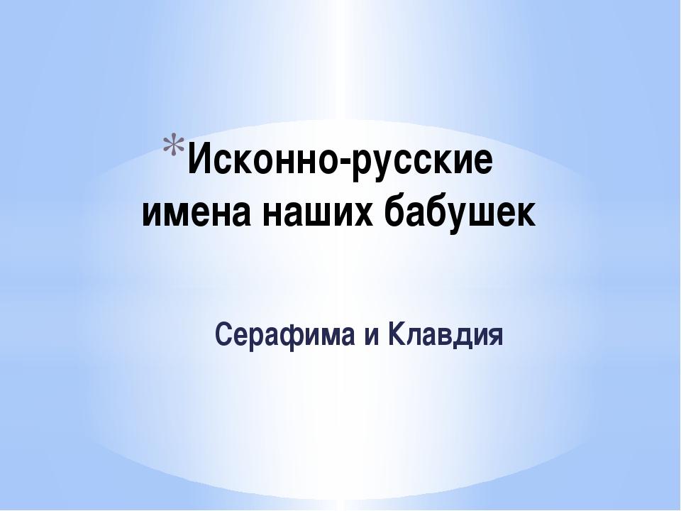 Исконно-русские имена наших бабушек Серафима и Клавдия