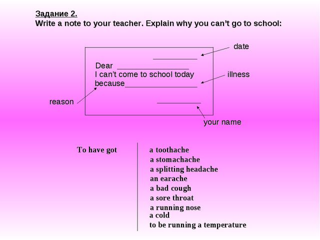Задание 2. Write a note to your teacher. Explain why you can't go to school:...