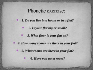 Phonetic exercise: 1. Do you live in a house or in a flat? 2. Is your flat bi