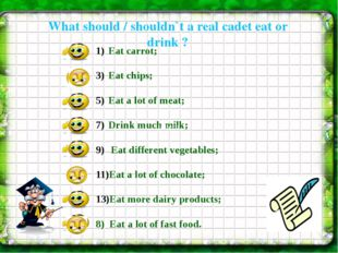 What should / shouldn`t a real cadet eat or drink ? Eat carrot; Eat chips; E