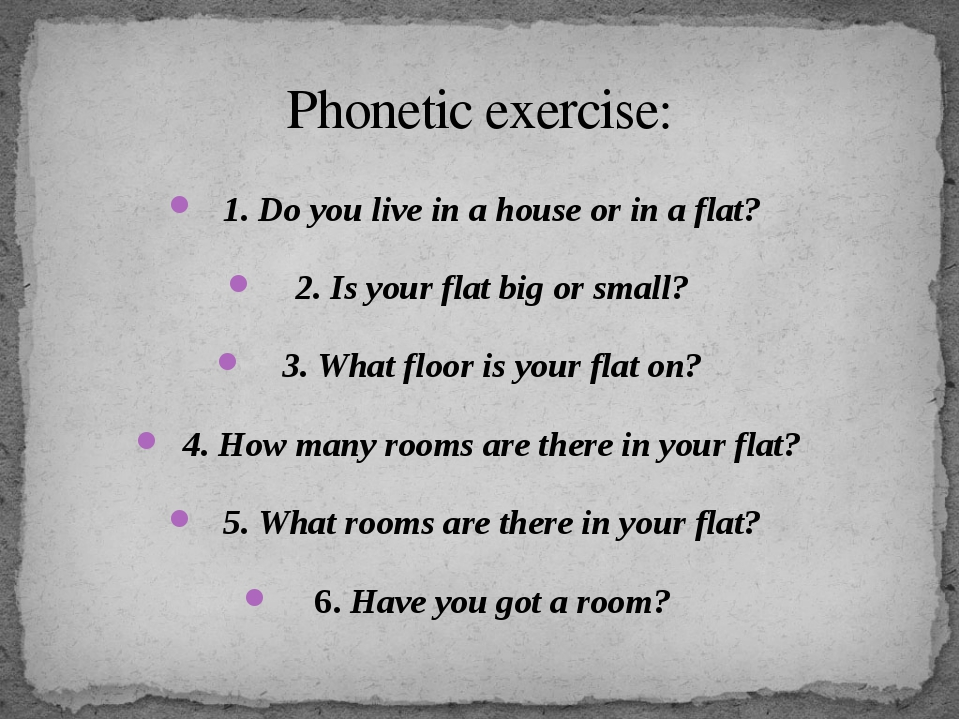 Phonetic exercise: 1. Do you live in a house or in a flat? 2. Is your flat bi...