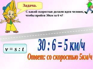 Задача. C какой скоростью должен идти человек, чтобы пройти 30км за 6 ч? v =