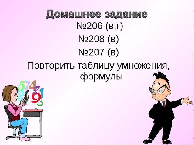 №206 (в,г) №208 (в) №207 (в) Повторить таблицу умножения, формулы