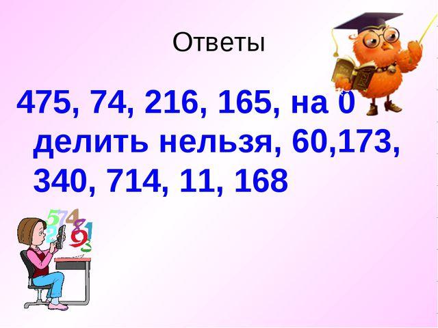 Ответы 475, 74, 216, 165, на 0 делить нельзя, 60,173, 340, 714, 11, 168