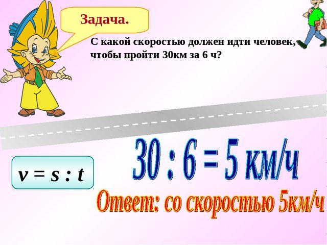 Задача. C какой скоростью должен идти человек, чтобы пройти 30км за 6 ч? v =...