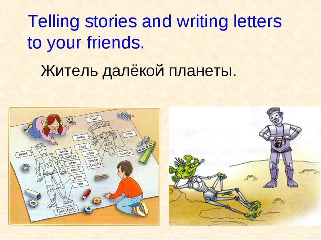 Telling stories and writing letters to your friends. Житель далёкой планеты.