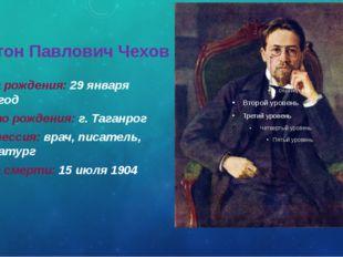 Антон Павлович Чехов Дата рождения: 29 января 1860 год Место рождения: г. Таг
