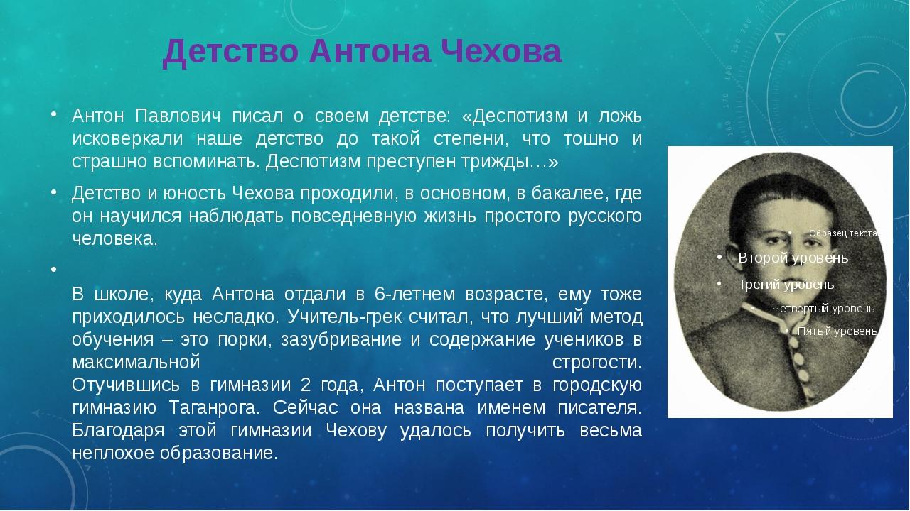 Детство Антона Чехова Антон Павлович писал о своем детстве: «Деспотизм и л...
