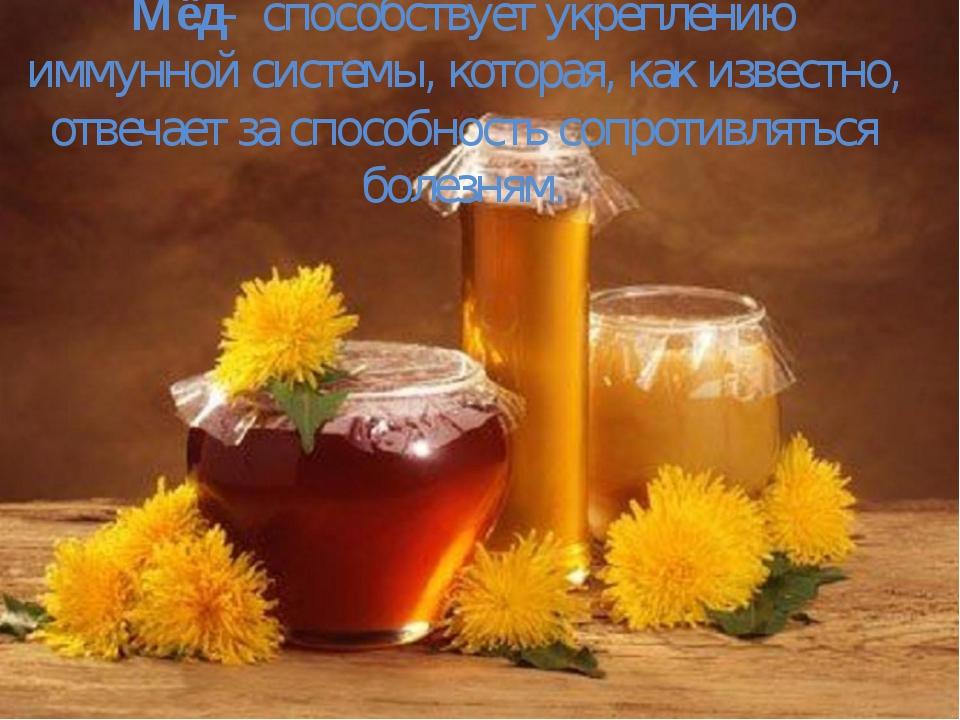 Мёд- способствует укреплению иммунной системы, которая, как известно, отвеча...