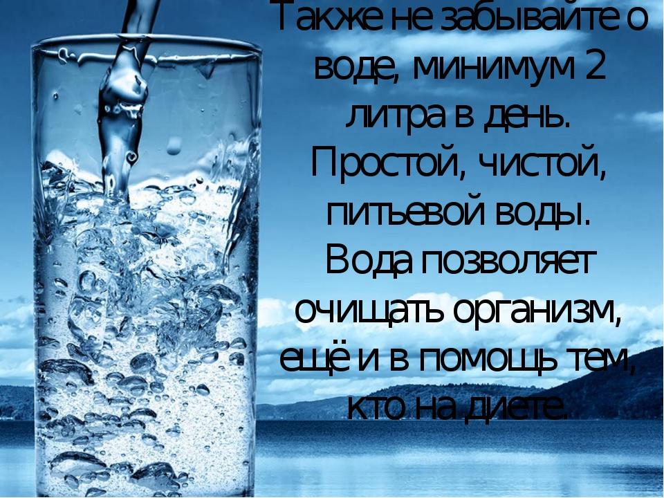 Также не забывайте о воде, минимум 2 литра в день. Простой, чистой, питьевой...