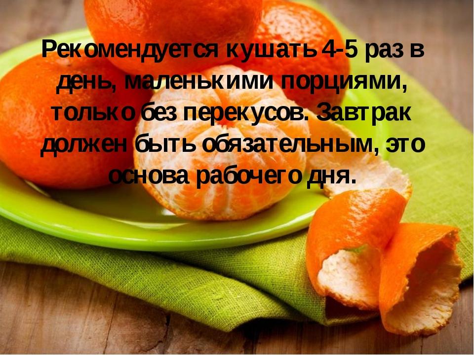 Рекомендуется кушать 4-5 раз в день, маленькими порциями, только без перекусо...