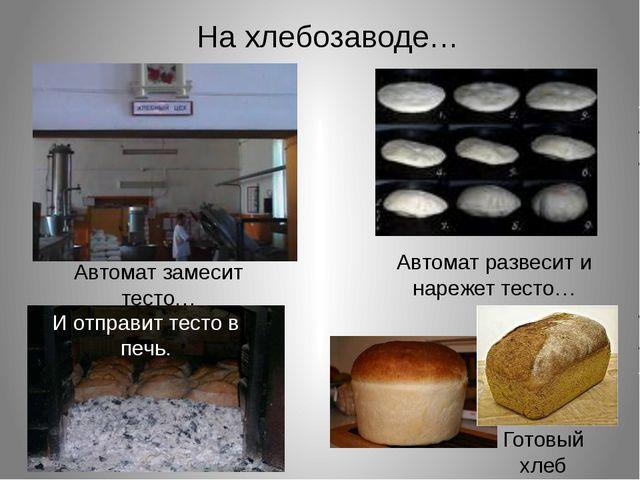 На хлебозаводе… Автомат замесит тесто… Автомат развесит и нарежет тесто… И от...