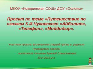 МКОУ «Кокоринская СОШ» ДОУ «Солоны» Проект по теме «Путешествие по сказкам К.