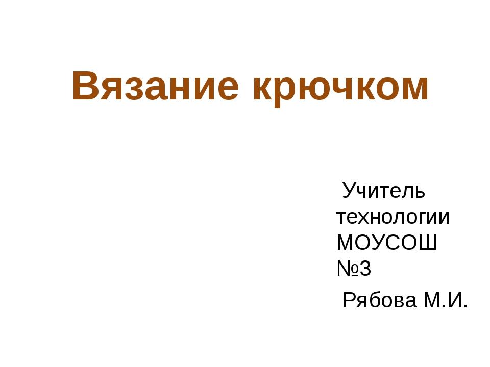 Вязание крючком Учитель технологии МОУСОШ №3 Рябова М.И.