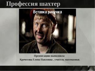 Профессия шахтер Презентацию выполнила Кречетова Елена Павловна , учитель мат