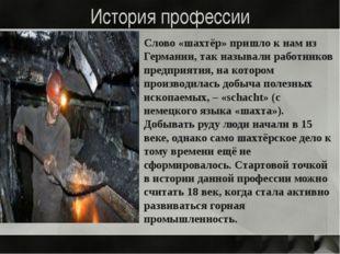 История профессии Слово «шахтёр» пришло к нам из Германии, так называли работ
