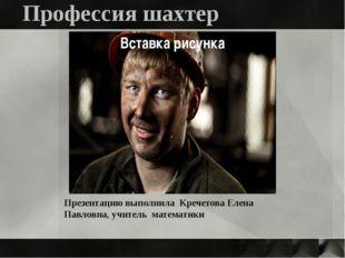 Профессия шахтер Презентацию выполнила Кречетова Елена Павловна, учитель мате