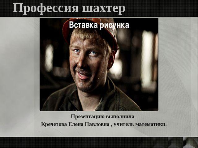 Профессия шахтер Презентацию выполнила Кречетова Елена Павловна , учитель мат...