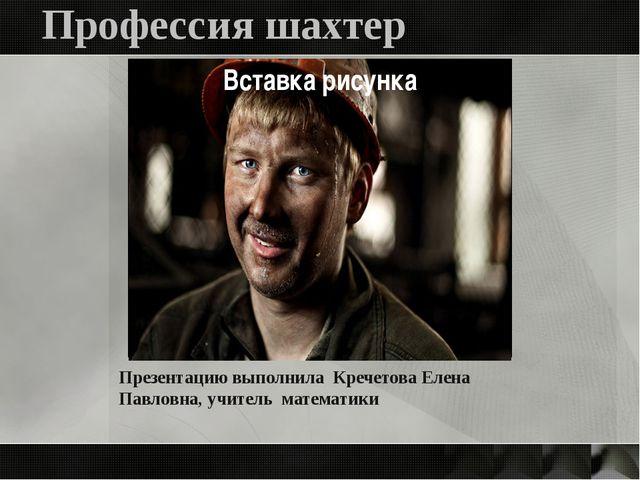 Профессия шахтер Презентацию выполнила Кречетова Елена Павловна, учитель мате...