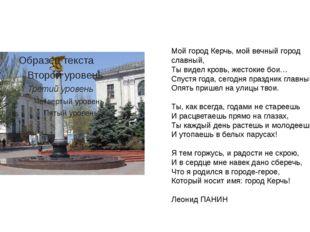 Мой город Керчь, мой вечный город славный, Ты видел кровь, жестокие бои… Спус