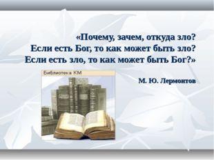 «Почему, зачем, откуда зло? Если есть Бог, то как может быть зло? Если есть з