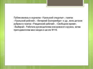Публиковалась в журналах «Уральский следопыт», газетах «Уральский рабочий»,