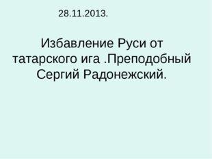 Избавление Руси от татарского ига .Преподобный Сергий Радонежский. 28.11.2013.