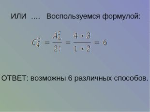 ИЛИ …. Воспользуемся формулой: ОТВЕТ: возможны 6 различных способов.
