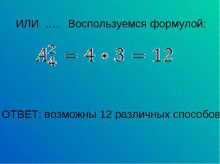 ИЛИ …. Воспользуемся формулой: ОТВЕТ: возможны 12 различных способов.