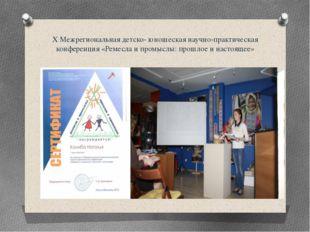 Х Межрегиональная детско- юношеская научно-практическая конференция «Ремесла