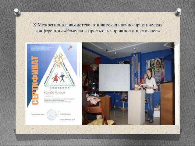 Х Межрегиональная детско- юношеская научно-практическая конференция «Ремесла...