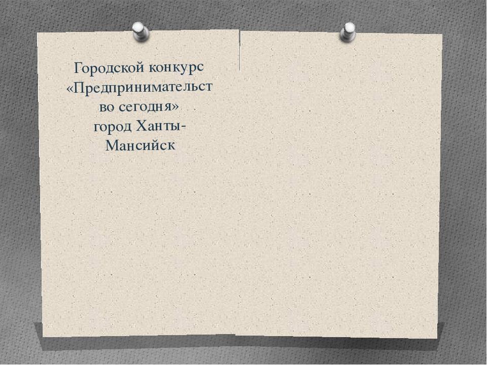 Городской конкурс «Предпринимательство сегодня» город Ханты-Мансийск