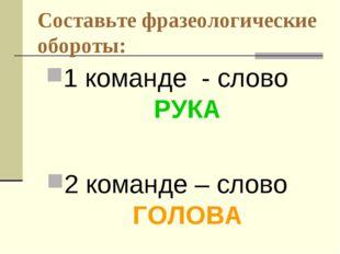 Составьте фразеологические обороты: 1 команде - слово РУКА 2 команде – слово