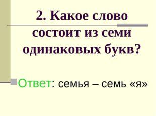 2. Какое слово состоит из семи одинаковых букв? Ответ: семья – семь «я»