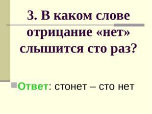 3. В каком слове отрицание «нет» слышится сто раз? Ответ: стонет – сто нет