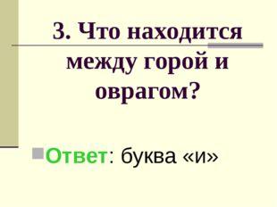 3. Что находится между горой и оврагом? Ответ: буква «и»