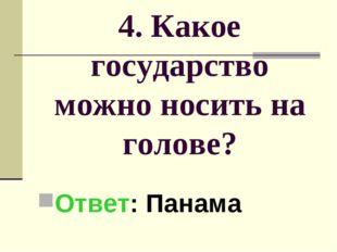 4. Какое государство можно носить на голове? Ответ: Панама
