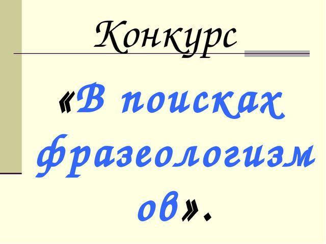 Конкурс «В поисках фразеологизмов».
