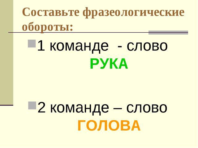 Составьте фразеологические обороты: 1 команде - слово РУКА 2 команде – слово...