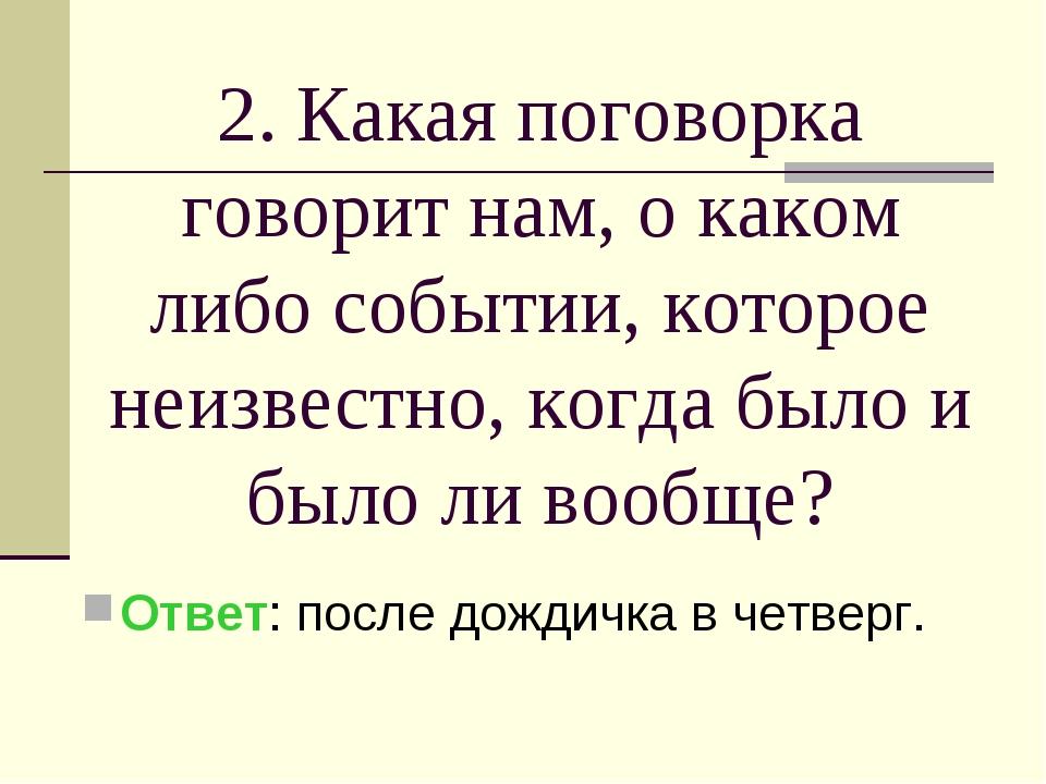 2. Какая поговорка говорит нам, о каком либо событии, которое неизвестно, ког...