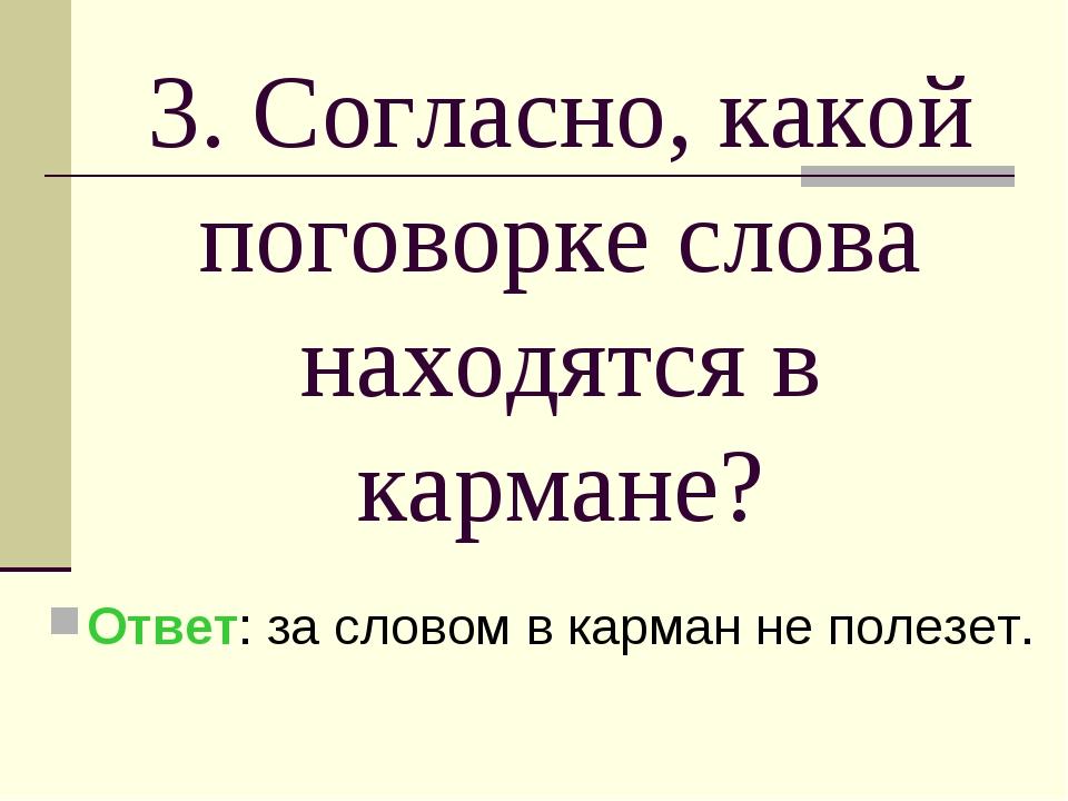 3. Согласно, какой поговорке слова находятся в кармане? Ответ: за словом в ка...