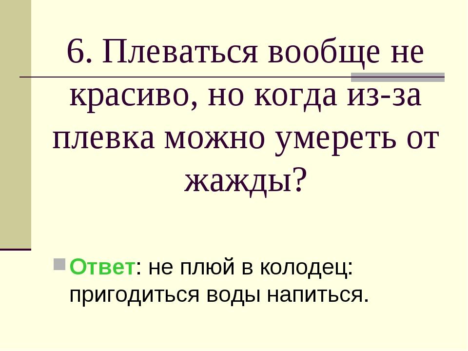 6. Плеваться вообще не красиво, но когда из-за плевка можно умереть от жажды?...