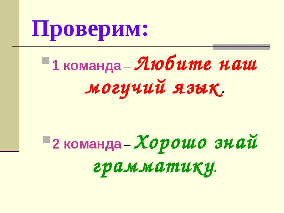 Проверим: 1 команда – Любите наш могучий язык. 2 команда – Хорошо знай грамма...