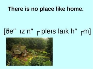 There is no place like home. [ðeə ız nəʊ pleıs laık həʊm]